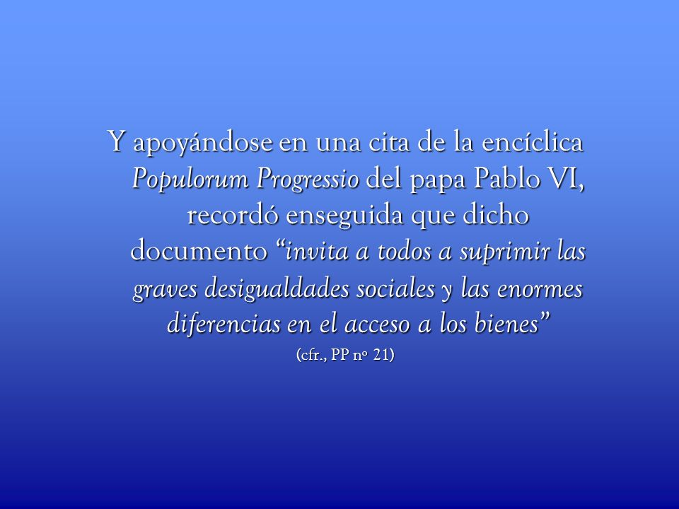 Y apoyándose en una cita de la encíclica Populorum Progressio del papa Pablo VI, recordó enseguida que dicho documento invita a todos a suprimir las graves desigualdades sociales y las enormes diferencias en el acceso a los bienes