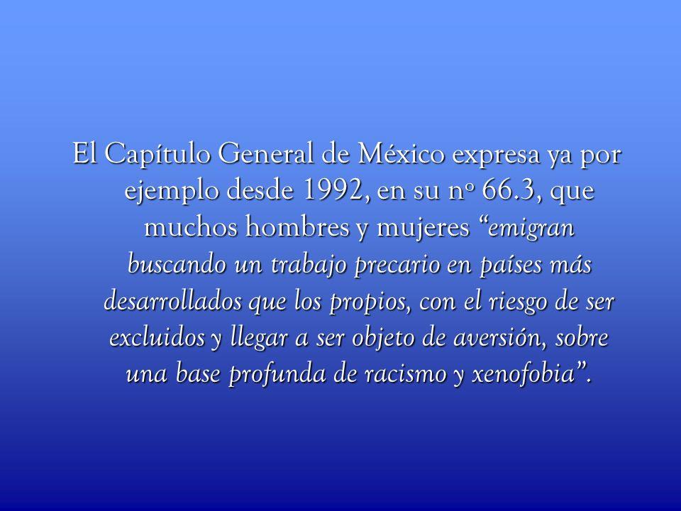 El Capítulo General de México expresa ya por ejemplo desde 1992, en su nº 66.3, que muchos hombres y mujeres emigran buscando un trabajo precario en países más desarrollados que los propios, con el riesgo de ser excluidos y llegar a ser objeto de aversión, sobre una base profunda de racismo y xenofobia .