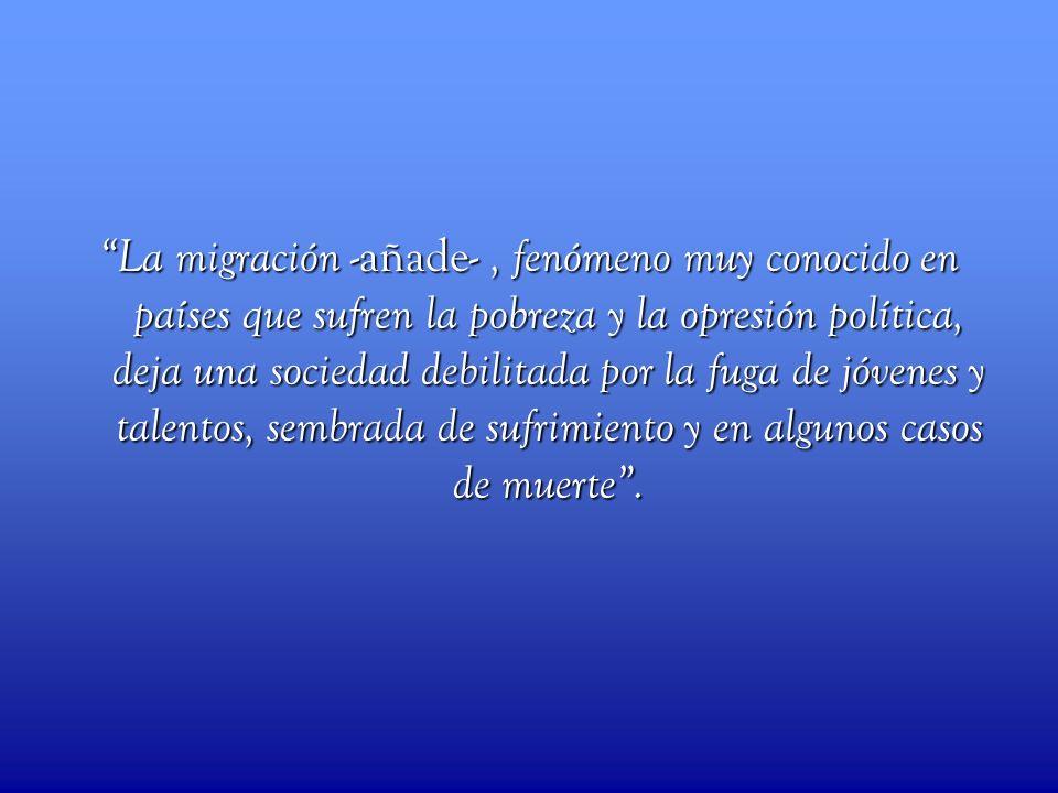 La migración -añade- , fenómeno muy conocido en países que sufren la pobreza y la opresión política, deja una sociedad debilitada por la fuga de jóvenes y talentos, sembrada de sufrimiento y en algunos casos de muerte .