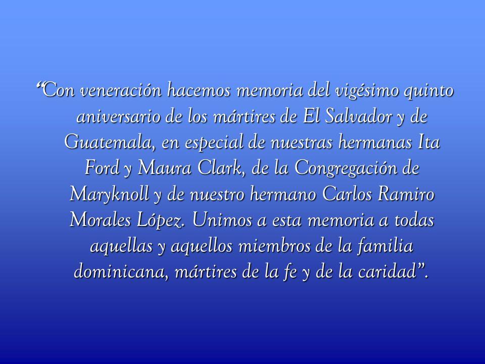 Con veneración hacemos memoria del vigésimo quinto aniversario de los mártires de El Salvador y de Guatemala, en especial de nuestras hermanas Ita Ford y Maura Clark, de la Congregación de Maryknoll y de nuestro hermano Carlos Ramiro Morales López.