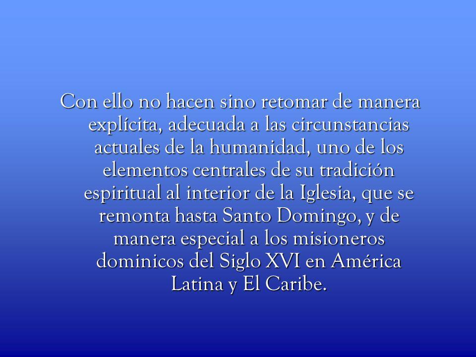 Con ello no hacen sino retomar de manera explícita, adecuada a las circunstancias actuales de la humanidad, uno de los elementos centrales de su tradición espiritual al interior de la Iglesia, que se remonta hasta Santo Domingo, y de manera especial a los misioneros dominicos del Siglo XVI en América Latina y El Caribe.