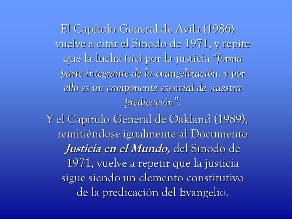 El Capítulo General de Avila (1986) vuelve a citar el Sínodo de 1971, y repite que la lucha (sic) por la justicia forma parte integrante de la evangelización, y por ello es un componente esencial de nuestra predicación .