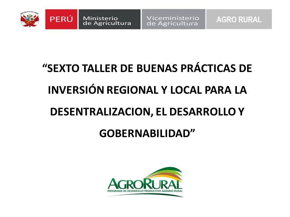 AGRO RURAL SEXTO TALLER DE BUENAS PRÁCTICAS DE INVERSIÓN REGIONAL Y LOCAL PARA LA DESENTRALIZACION, EL DESARROLLO Y GOBERNABILIDAD
