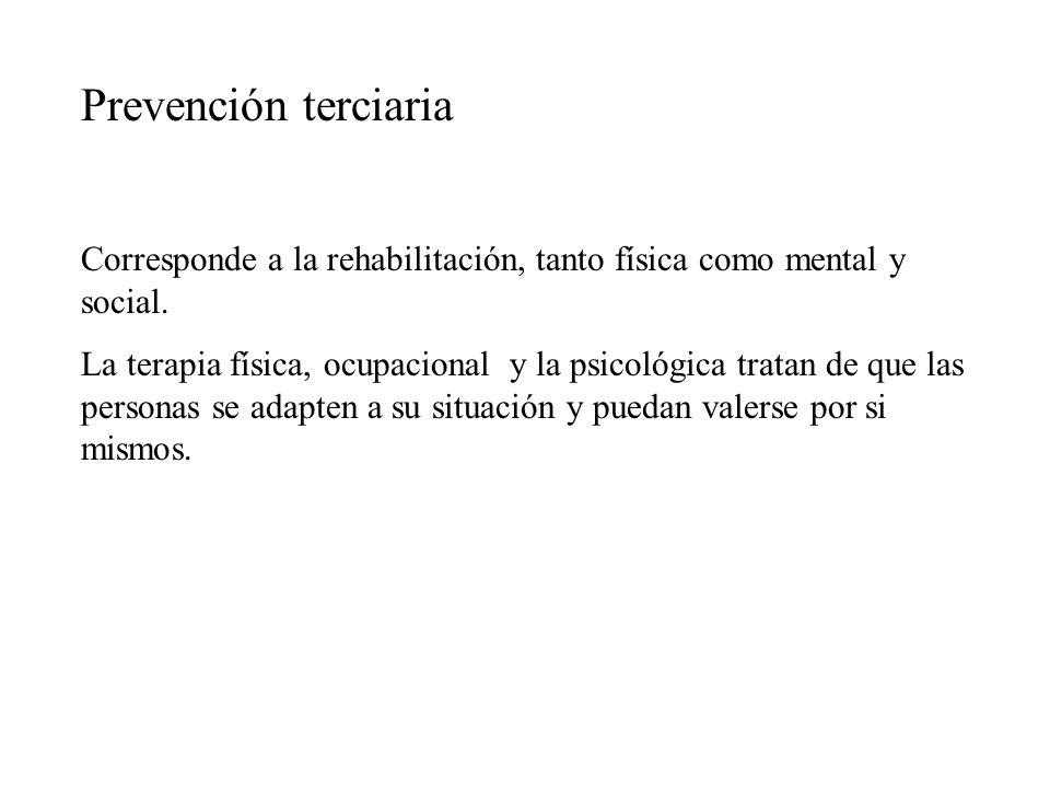 Prevención terciaria Corresponde a la rehabilitación, tanto física como mental y social.
