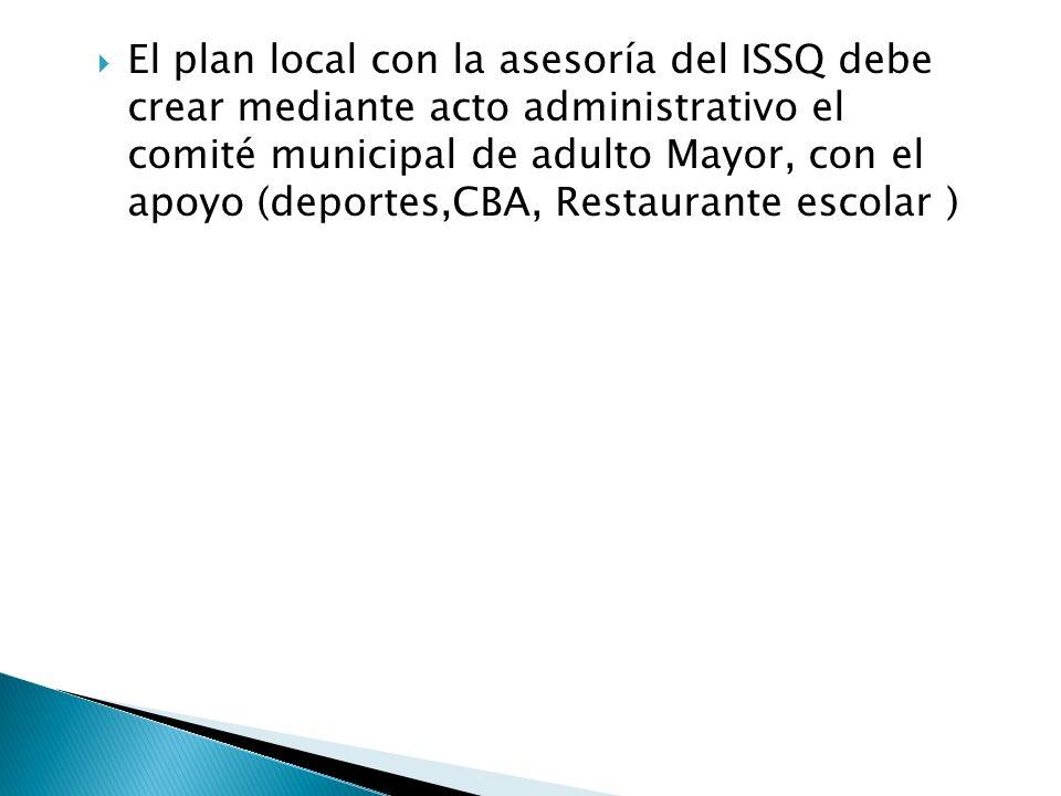 El plan local con la asesoría del ISSQ debe crear mediante acto administrativo el comité municipal de adulto Mayor, con el apoyo (deportes,CBA, Restaurante escolar )