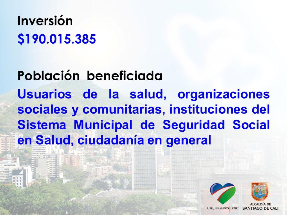 Inversión $190.015.385 Población beneficiada Usuarios de la salud, organizaciones sociales y comunitarias, instituciones del Sistema Municipal de Seguridad Social en Salud, ciudadanía en general