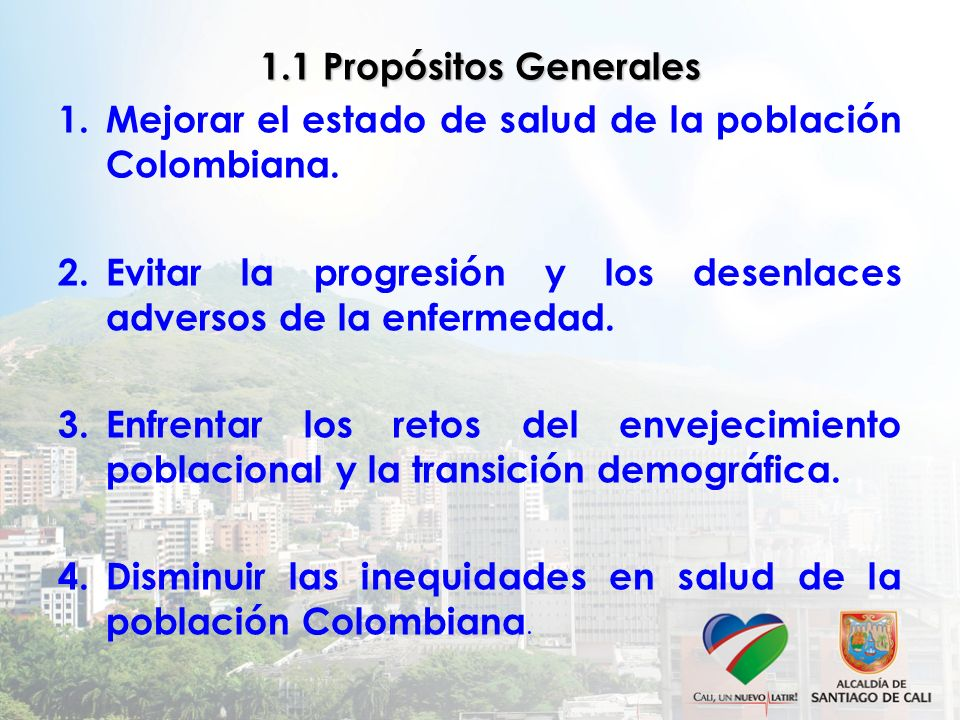1.1 Propósitos Generales Mejorar el estado de salud de la población Colombiana. Evitar la progresión y los desenlaces adversos de la enfermedad.
