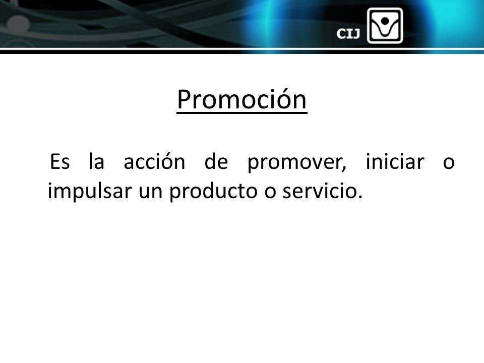 Promoción Es la acción de promover, iniciar o impulsar un producto o servicio.