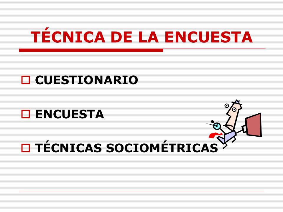 TÉCNICA DE LA ENCUESTA CUESTIONARIO ENCUESTA TÉCNICAS SOCIOMÉTRICAS 11