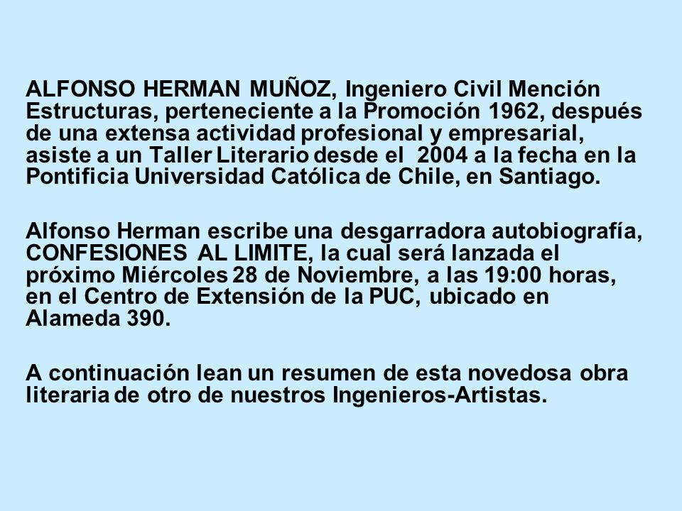 ALFONSO HERMAN MUÑOZ, Ingeniero Civil Mención Estructuras, perteneciente a la Promoción 1962, después de una extensa actividad profesional y empresarial, asiste a un Taller Literario desde el 2004 a la fecha en la Pontificia Universidad Católica de Chile, en Santiago.