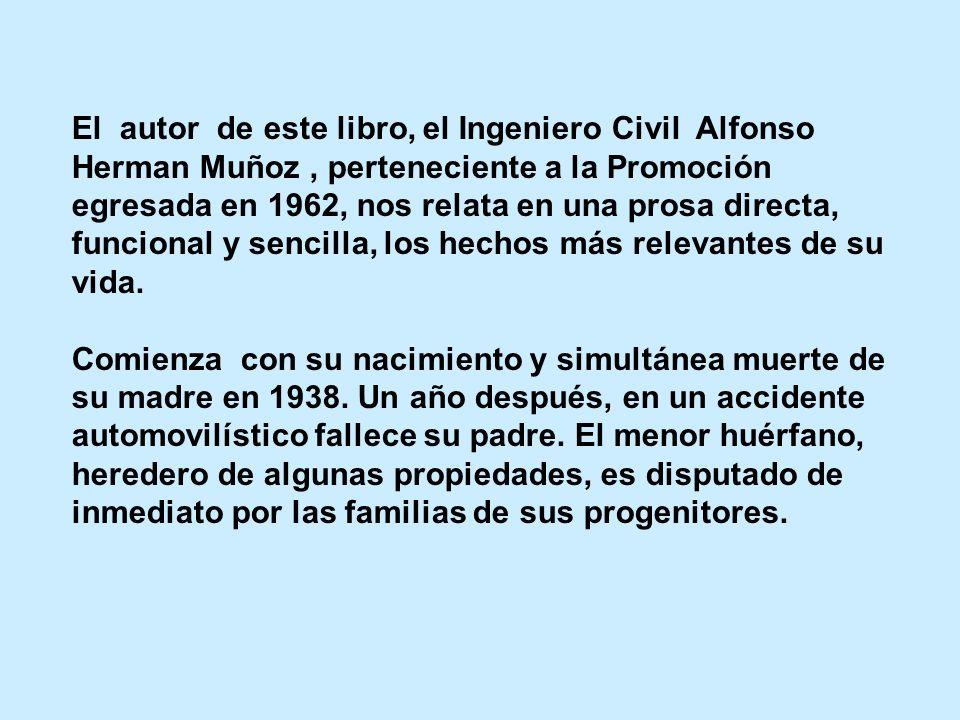 El autor de este libro, el Ingeniero Civil Alfonso Herman Muñoz , perteneciente a la Promoción egresada en 1962, nos relata en una prosa directa, funcional y sencilla, los hechos más relevantes de su vida.
