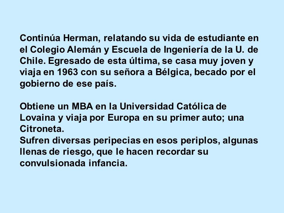 Continúa Herman, relatando su vida de estudiante en el Colegio Alemán y Escuela de Ingeniería de la U. de Chile. Egresado de esta última, se casa muy joven y viaja en 1963 con su señora a Bélgica, becado por el gobierno de ese país.