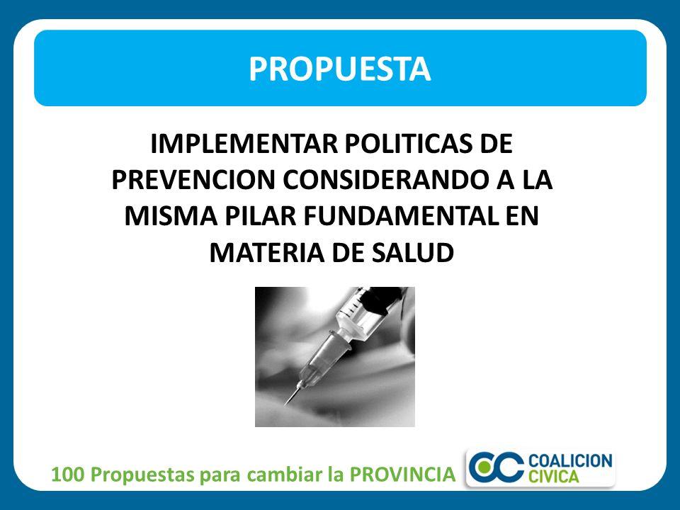 PROPUESTA IMPLEMENTAR POLITICAS DE PREVENCION CONSIDERANDO A LA MISMA PILAR FUNDAMENTAL EN MATERIA DE SALUD.