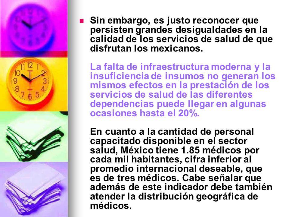 Sin embargo, es justo reconocer que persisten grandes desigualdades en la calidad de los servicios de salud de que disfrutan los mexicanos.