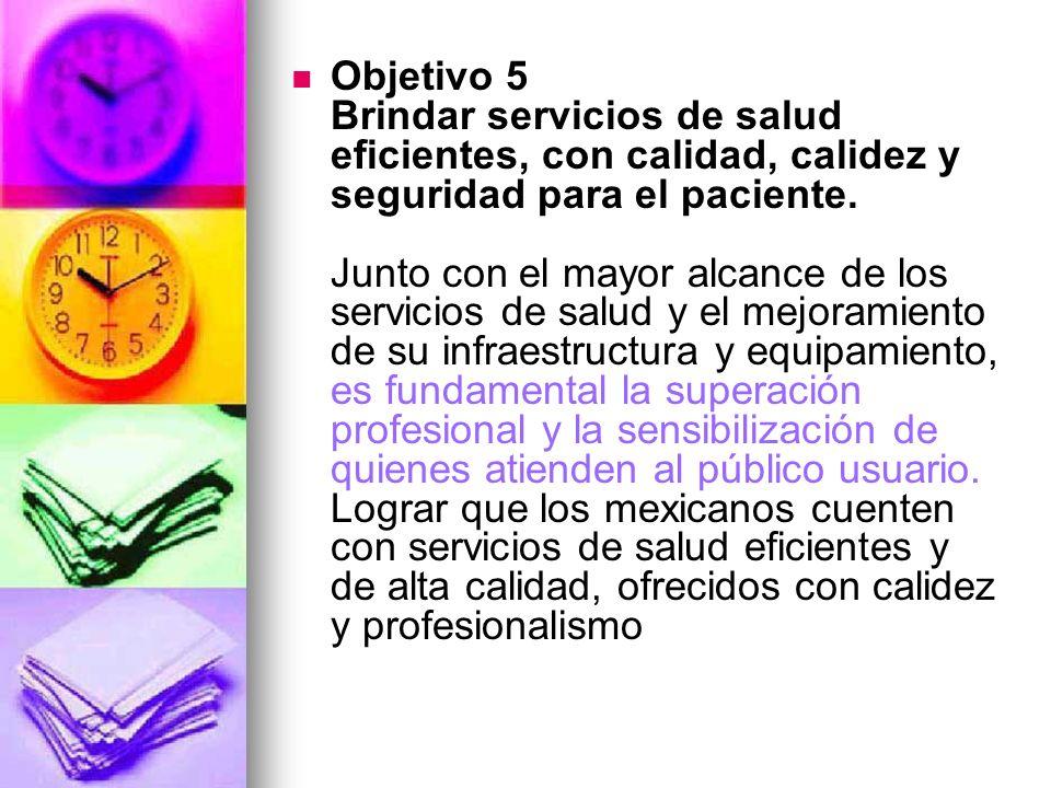 Objetivo 5 Brindar servicios de salud eficientes, con calidad, calidez y seguridad para el paciente.