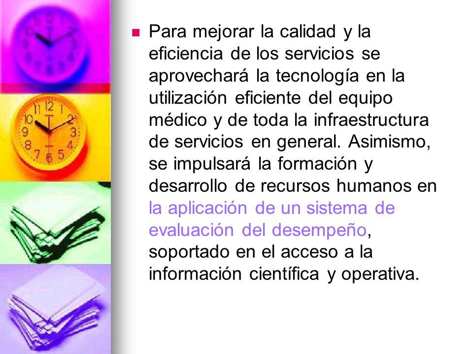 Para mejorar la calidad y la eficiencia de los servicios se aprovechará la tecnología en la utilización eficiente del equipo médico y de toda la infraestructura de servicios en general.