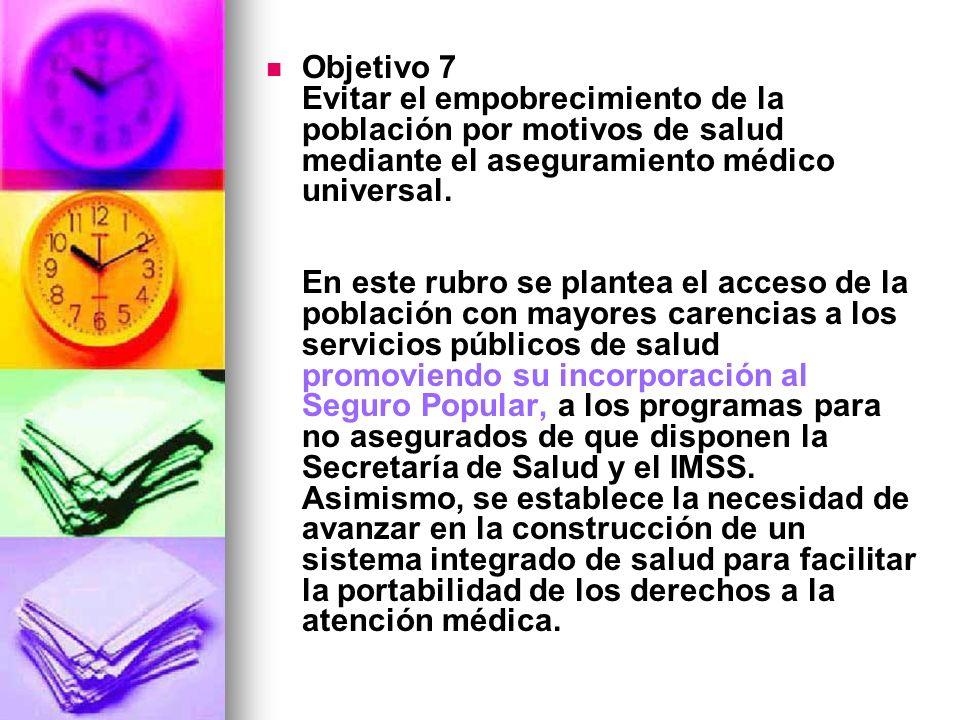 Objetivo 7 Evitar el empobrecimiento de la población por motivos de salud mediante el aseguramiento médico universal.