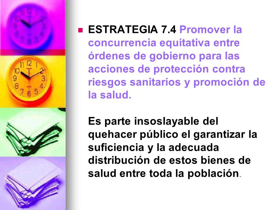 ESTRATEGIA 7.4 Promover la concurrencia equitativa entre órdenes de gobierno para las acciones de protección contra riesgos sanitarios y promoción de la salud.