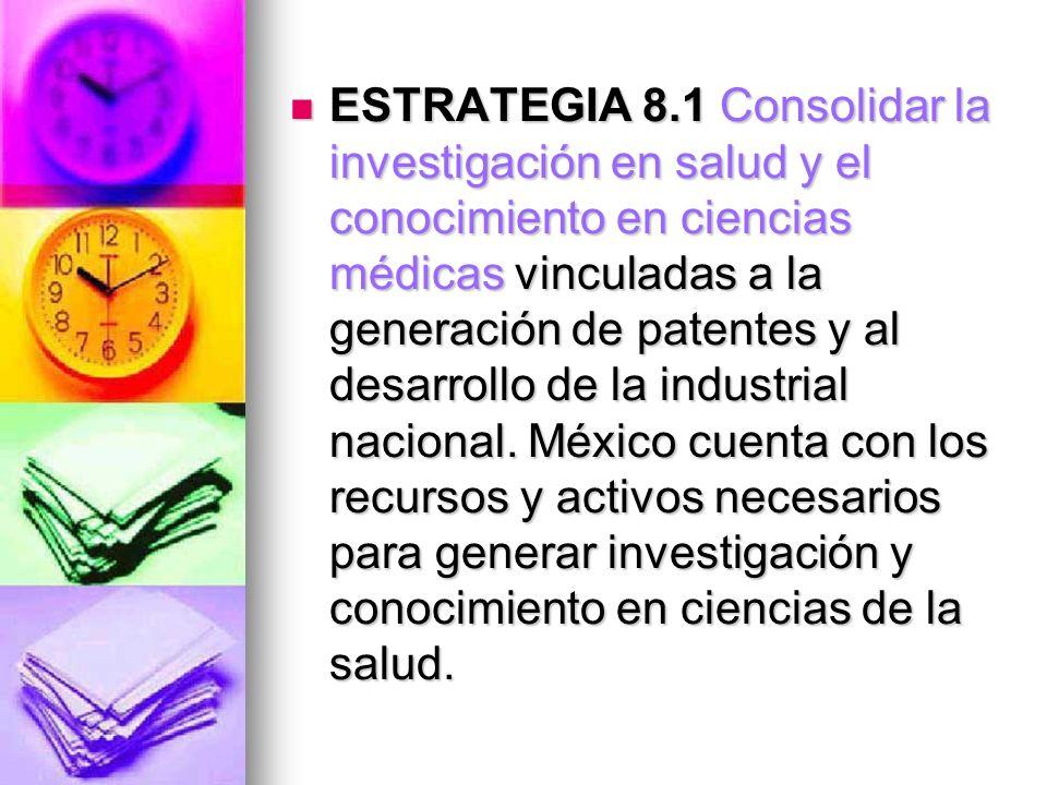 ESTRATEGIA 8.1 Consolidar la investigación en salud y el conocimiento en ciencias médicas vinculadas a la generación de patentes y al desarrollo de la industrial nacional.