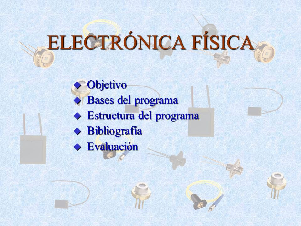 ELECTRÓNICA FÍSICA Objetivo Bases del programa Estructura del programa