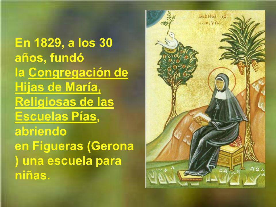 En 1829, a los 30 años, fundó la Congregación de Hijas de María, Religiosas de las Escuelas Pías, abriendo en Figueras (Gerona) una escuela para niñas.