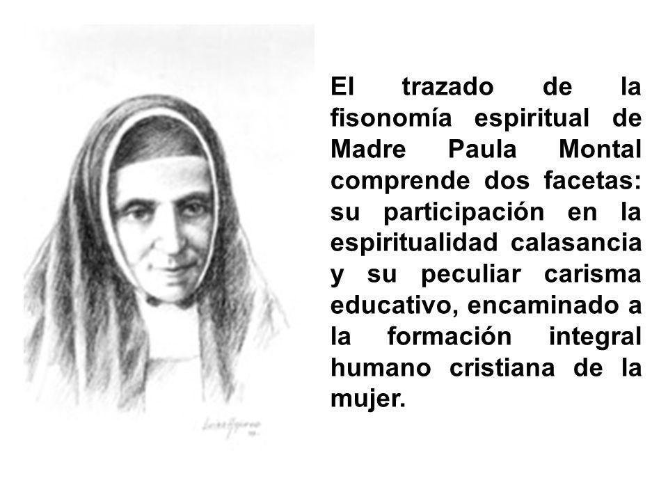 El trazado de la fisonomía espiritual de Madre Paula Montal comprende dos facetas: su participación en la espiritualidad calasancia y su peculiar carisma educativo, encaminado a la formación integral humano cristiana de la mujer.