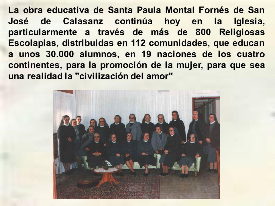 La obra educativa de Santa Paula Montal Fornés de San José de Calasanz continúa hoy en la Iglesia, particularmente a través de más de 800 Religiosas Escolapias, distribuidas en 112 comunidades, que educan a unos 30.000 alumnos, en 19 naciones de los cuatro continentes, para la promoción de la mujer, para que sea una realidad la civilización del amor