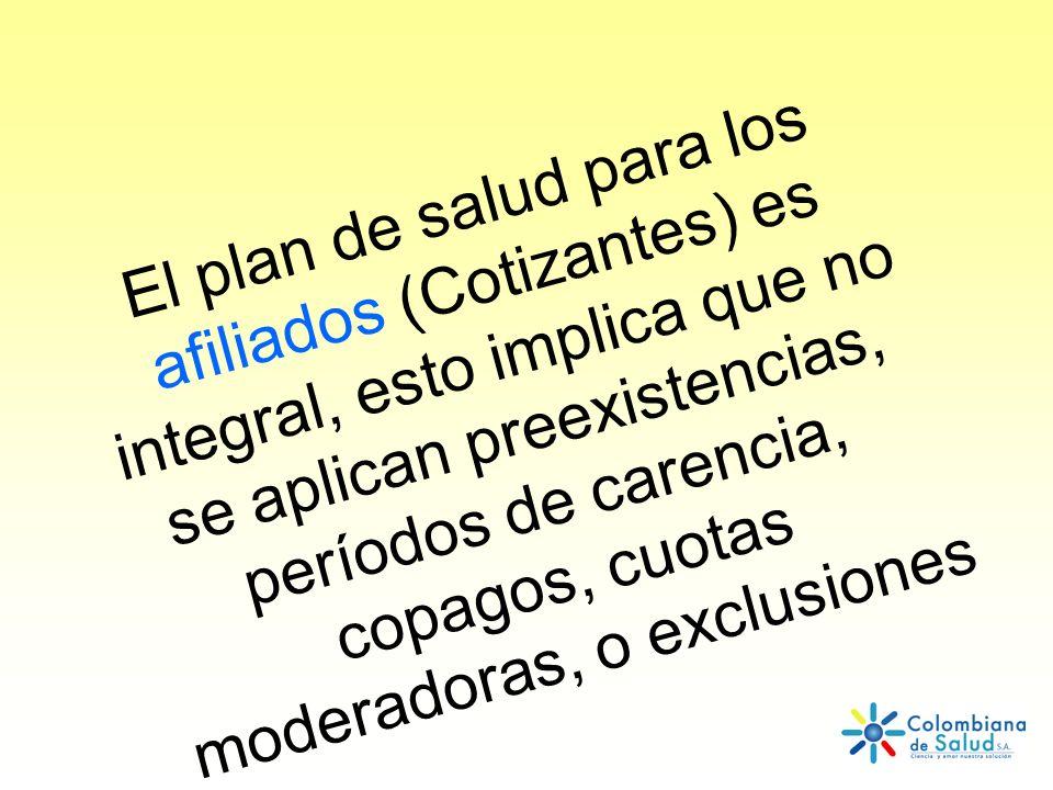 El plan de salud para los afiliados (Cotizantes) es integral, esto implica que no se aplican preexistencias, períodos de carencia, copagos, cuotas moderadoras, o exclusiones