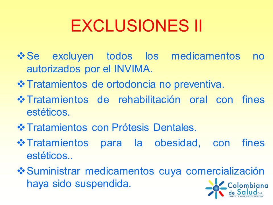 EXCLUSIONES II Se excluyen todos los medicamentos no autorizados por el INVIMA. Tratamientos de ortodoncia no preventiva.