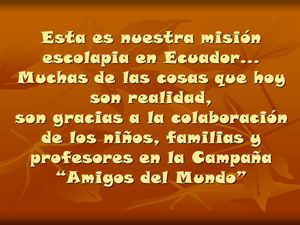 Esta es nuestra misión escolapia en Ecuador… Muchas de las cosas que hoy son realidad, son gracias a la colaboración de los niños, familias y profesores en la Campaña Amigos del Mundo