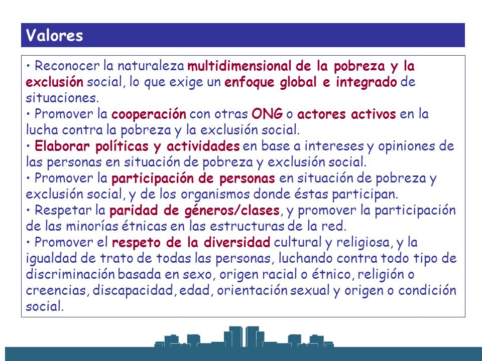 Valores Reconocer la naturaleza multidimensional de la pobreza y la exclusión social, lo que exige un enfoque global e integrado de situaciones.