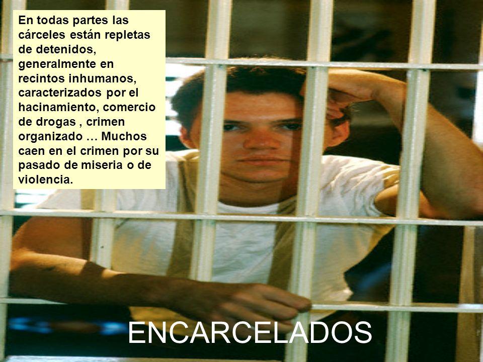 En todas partes las cárceles están repletas de detenidos, generalmente en recintos inhumanos, caracterizados por el hacinamiento, comercio de drogas , crimen organizado … Muchos caen en el crimen por su pasado de miseria o de violencia.
