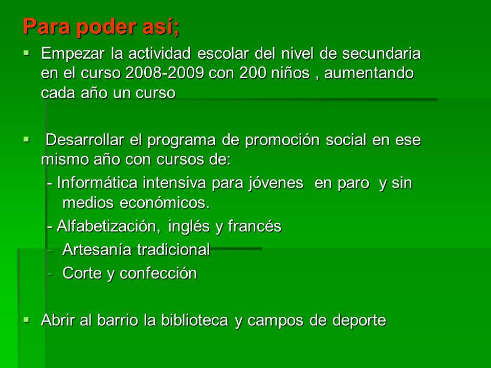 Para poder así; Empezar la actividad escolar del nivel de secundaria en el curso 2008-2009 con 200 niños , aumentando cada año un curso.