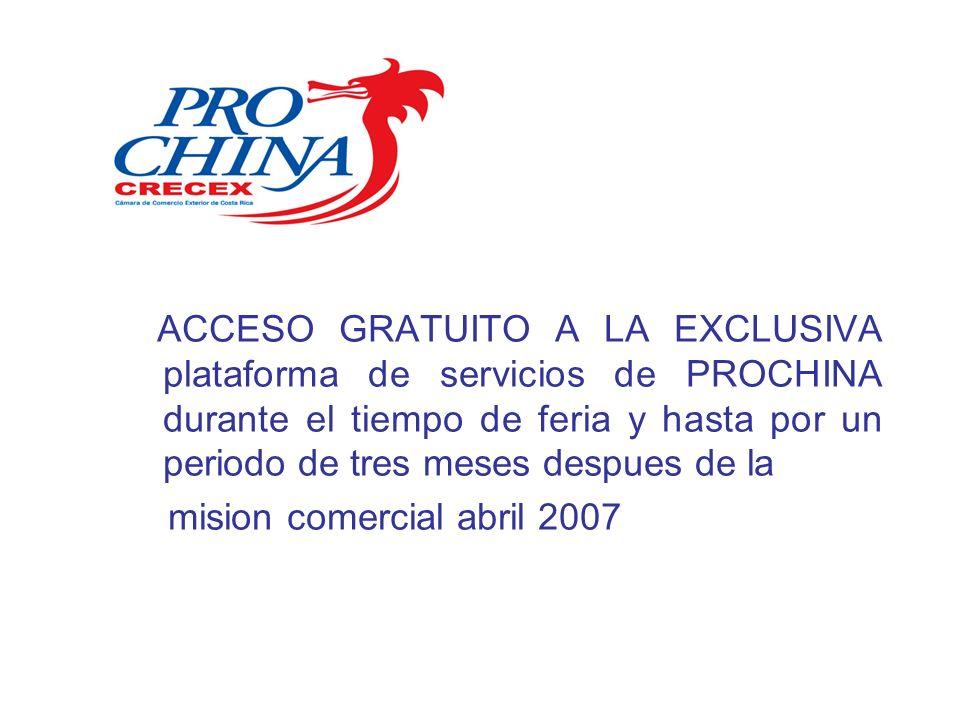 ACCESO GRATUITO A LA EXCLUSIVA plataforma de servicios de PROCHINA durante el tiempo de feria y hasta por un periodo de tres meses despues de la