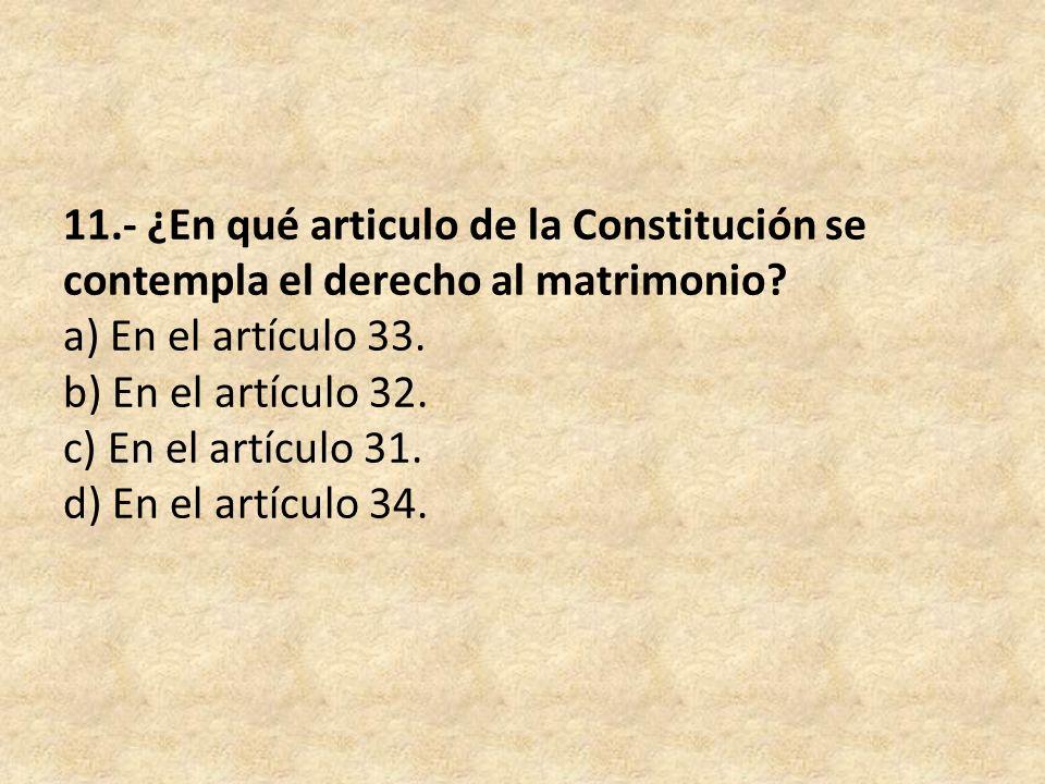 11.- ¿En qué articulo de la Constitución se contempla el derecho al matrimonio.