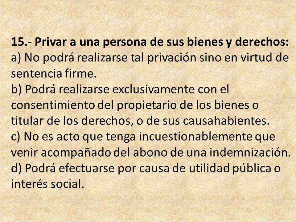15.- Privar a una persona de sus bienes y derechos: a) No podrá realizarse tal privación sino en virtud de sentencia firme.