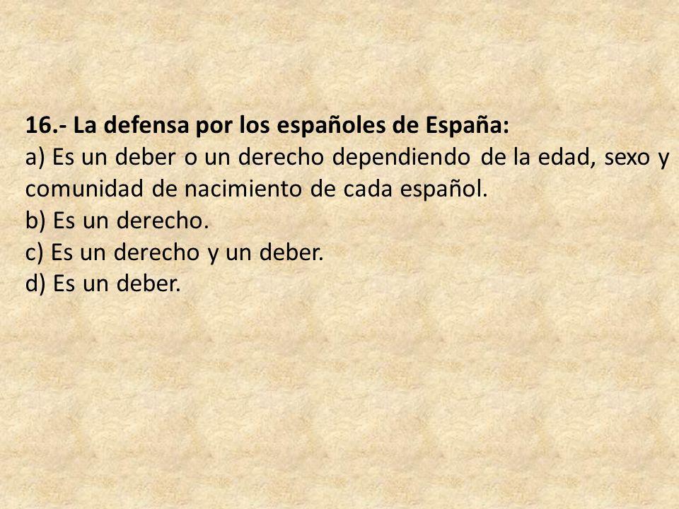 16.- La defensa por los españoles de España: a) Es un deber o un derecho dependiendo de la edad, sexo y comunidad de nacimiento de cada español.