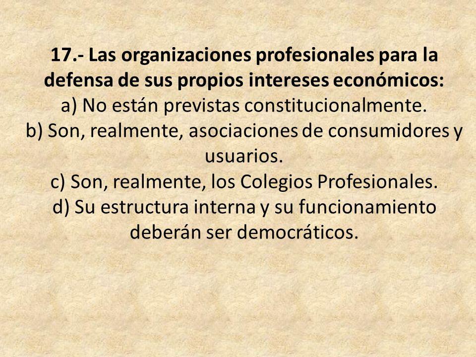 17.- Las organizaciones profesionales para la defensa de sus propios intereses económicos: a) No están previstas constitucionalmente.