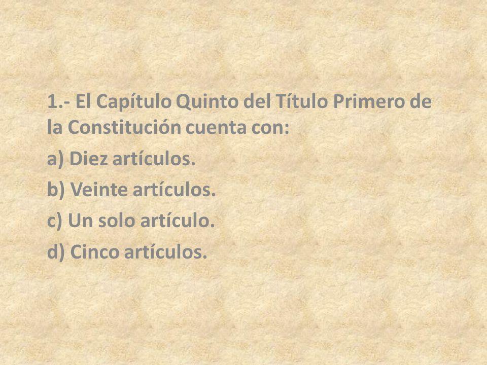 1.- El Capítulo Quinto del Título Primero de la Constitución cuenta con:
