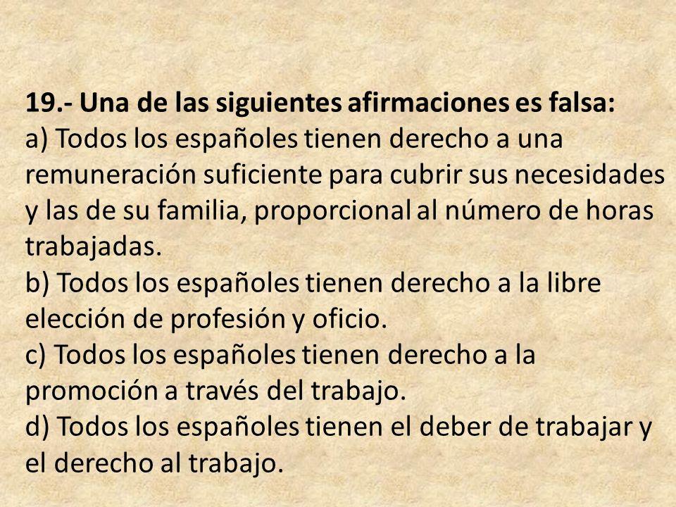 19.- Una de las siguientes afirmaciones es falsa: a) Todos los españoles tienen derecho a una remuneración suficiente para cubrir sus necesidades y las de su familia, proporcional al número de horas trabajadas.
