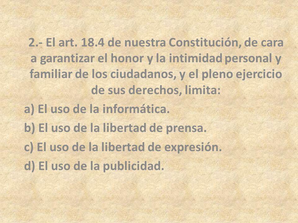 2.- El art. 18.4 de nuestra Constitución, de cara a garantizar el honor y la intimidad personal y familiar de los ciudadanos, y el pleno ejercicio de sus derechos, limita: