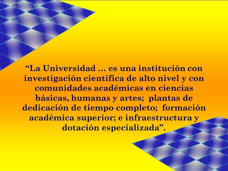 La Universidad … es una institución con investigación científica de alto nivel y con comunidades académicas en ciencias básicas, humanas y artes; plantas de dedicación de tiempo completo; formación académica superior; e infraestructura y dotación especializada .
