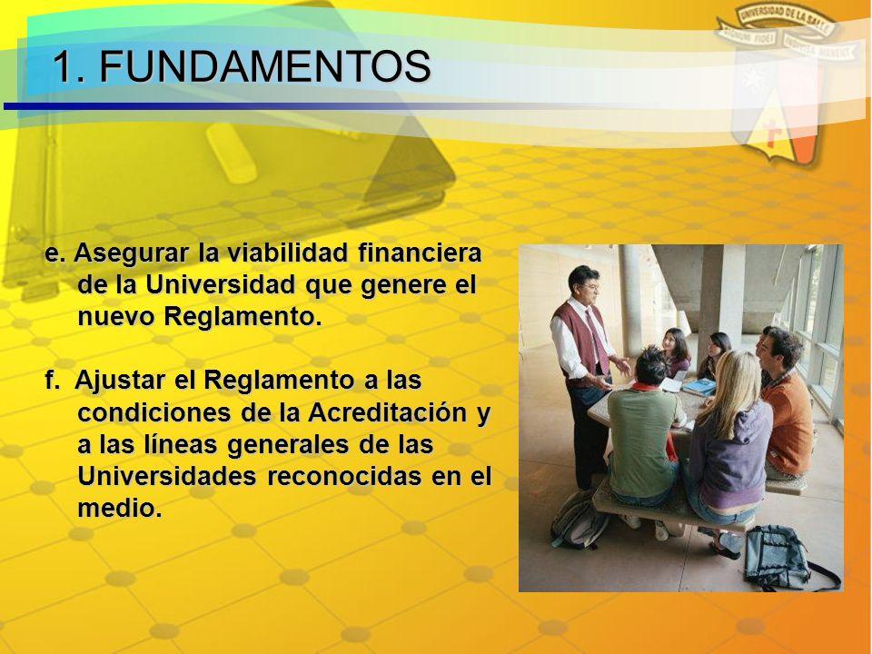 1. FUNDAMENTOS e. Asegurar la viabilidad financiera de la Universidad que genere el nuevo Reglamento.