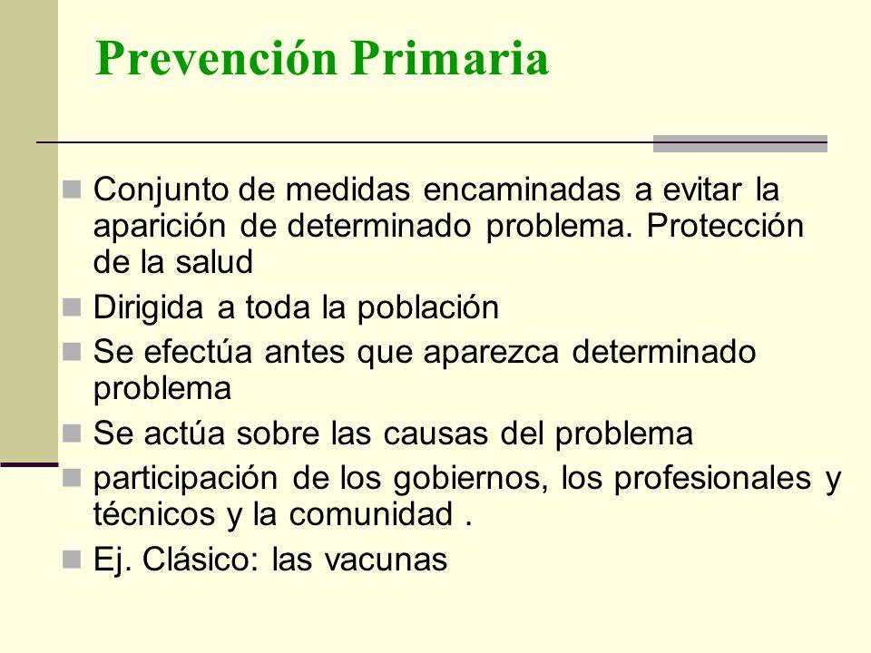 Prevención Primaria Conjunto de medidas encaminadas a evitar la aparición de determinado problema. Protección de la salud.
