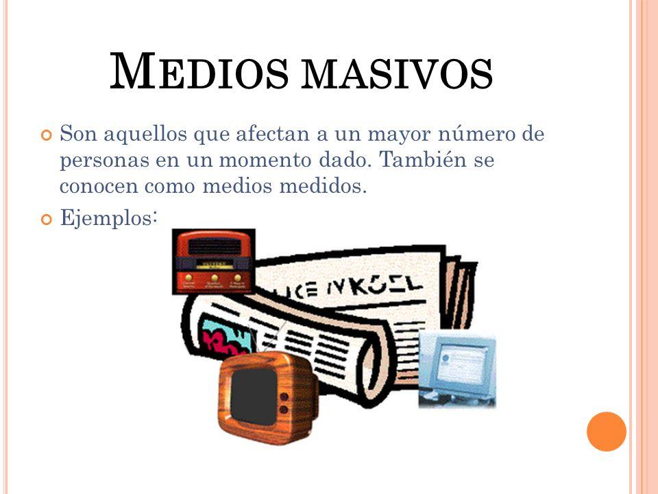 Medios masivos Son aquellos que afectan a un mayor número de personas en un momento dado. También se conocen como medios medidos.
