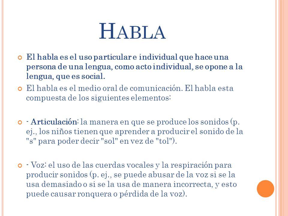 Habla El habla es el uso particular e individual que hace una persona de una lengua, como acto individual, se opone a la lengua, que es social.