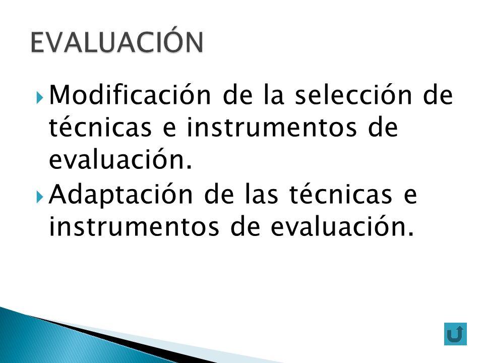 EVALUACIÓN Modificación de la selección de técnicas e instrumentos de evaluación. Adaptación de las técnicas e instrumentos de evaluación.
