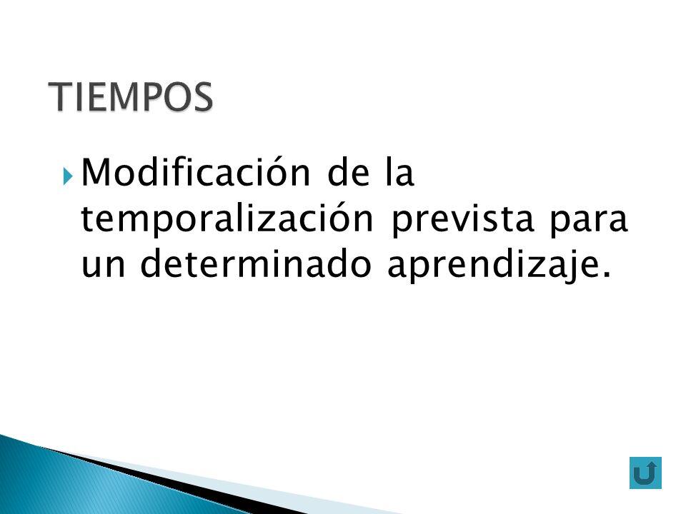 TIEMPOS Modificación de la temporalización prevista para un determinado aprendizaje.