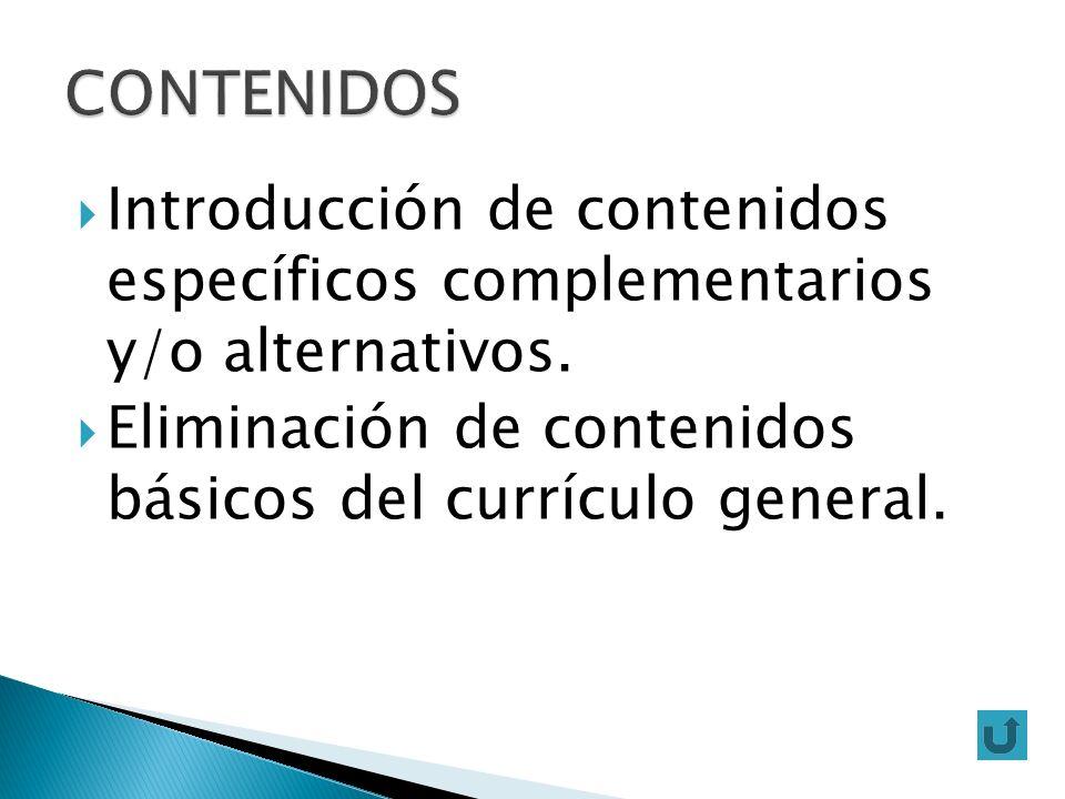 CONTENIDOS Introducción de contenidos específicos complementarios y/o alternativos. Eliminación de contenidos básicos del currículo general.