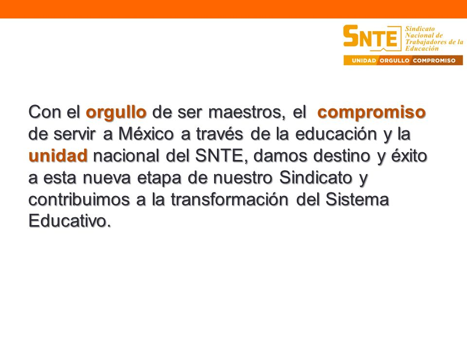 Con el orgullo de ser maestros, el compromiso de servir a México a través de la educación y la unidad nacional del SNTE, damos destino y éxito a esta nueva etapa de nuestro Sindicato y contribuimos a la transformación del Sistema Educativo.